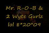 Mr. R-O-B & 2 Wyte Gurlz lol 8.20.09